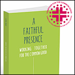 A Faithful Presence – Working Together for the Common Good
